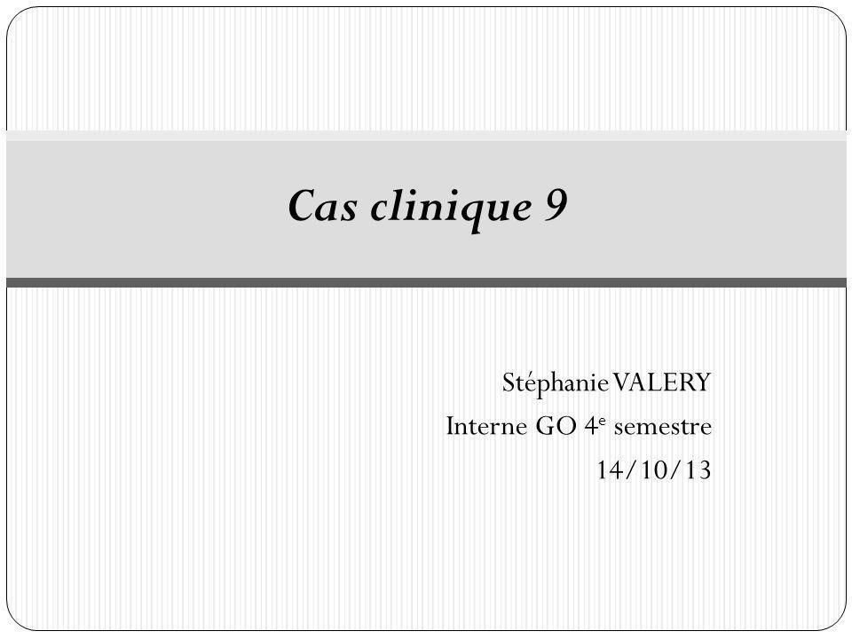 Stéphanie VALERY Interne GO 4 e semestre 14/10/13 Cas clinique 9
