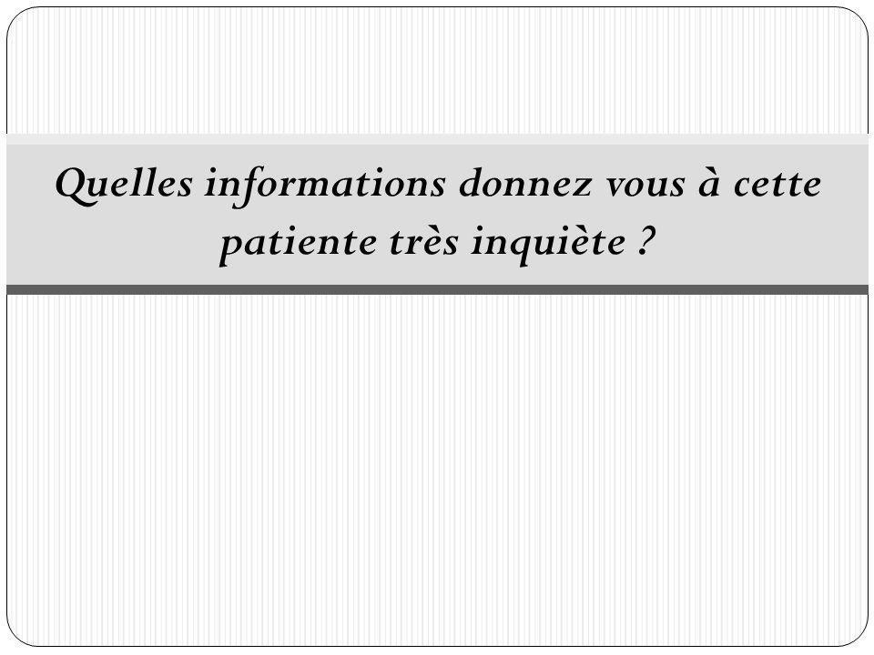 Quelles informations donnez vous à cette patiente très inquiète ?