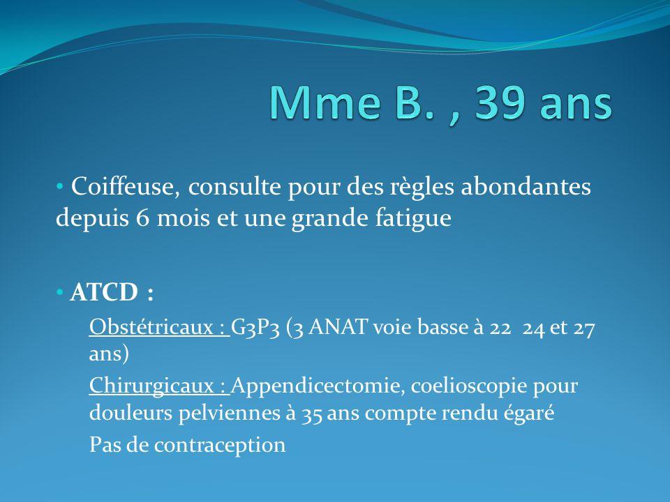 Coiffeuse, consulte pour des règles abondantes depuis 6 mois et une grande fatigue ATCD : Obstétricaux : G3P3 (3 ANAT voie basse à 22 24 et 27 ans) Ch
