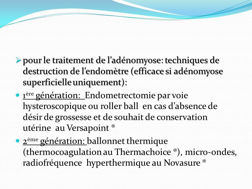 pour le traitement de ladénomyose: techniques de destruction de lendomètre (efficace si adénomyose superficielle uniquement): pour le traitement de la