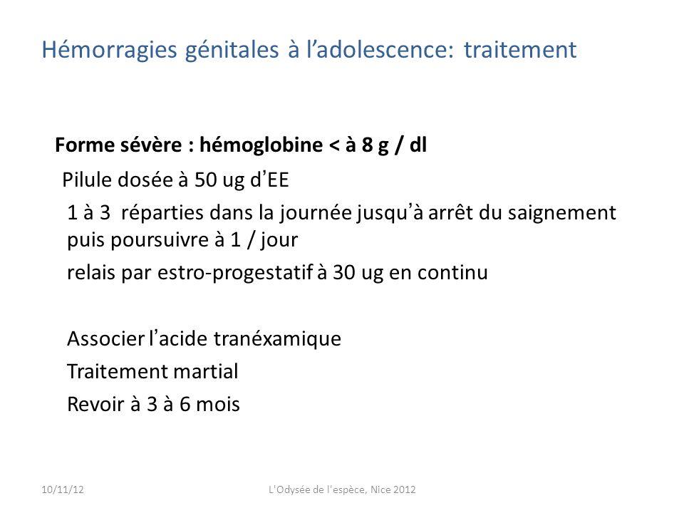 Forme sévère : hémoglobine < à 8 g / dl Pilule dosée à 50 ug d EE 1 à 3 réparties dans la journée jusqu à arrêt du saignement puis poursuivre à 1 / jour relais par estro-progestatif à 30 ug en continu Associer l acide tranéxamique Traitement martial Revoir à 3 à 6 mois Hémorragies génitales à ladolescence: traitement 10/11/12L Odysée de l espèce, Nice 2012