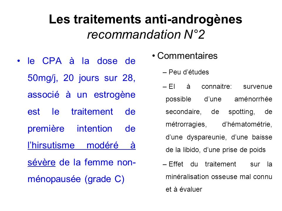 La Spironolactone, sous couvert dune contraception efficace, peut être proposée en deuxième intention en cas deffets secondaires ou de contre-indication du CPA dans lhirsutisme modéré à sévère (Grade C) Hors AMM Commentaires – Efficacité dose-dépendante mais pas détude rigoureuse de dose- réponse – Dose initiale : 100mg/j mais chez les patientes obèses, la dose nécessaire peut être de 200 à 300mg/j en 2 prises – EI : polydipsie, polyurie, nausées, céphalées, asthénie, gastrite, spotting...