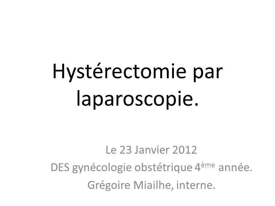 Hystérectomie par laparoscopie. Le 23 Janvier 2012 DES gynécologie obstétrique 4 ème année. Grégoire Miailhe, interne.