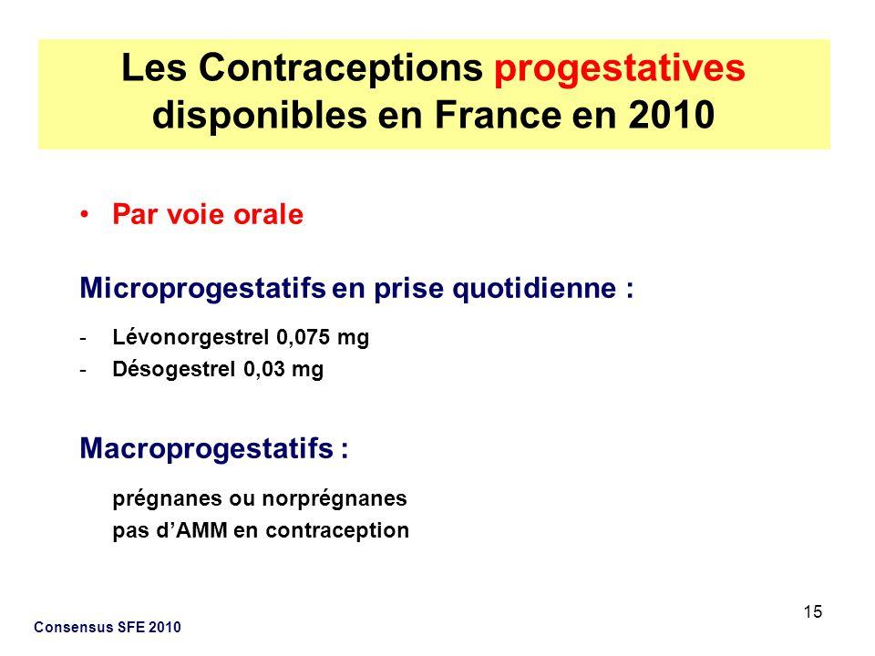 15 Consensus SFE 2010 Par voie orale Microprogestatifs en prise quotidienne : -Lévonorgestrel 0,075 mg -Désogestrel 0,03 mg Macroprogestatifs : prégna