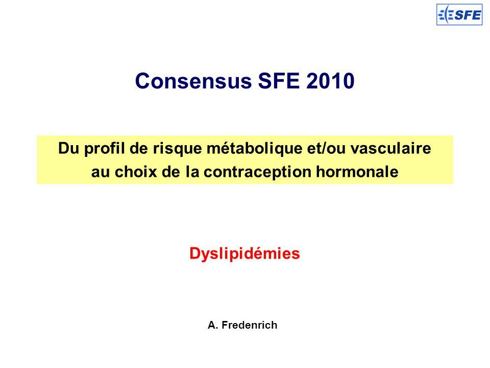 Consensus SFE 2010 Du profil de risque métabolique et/ou vasculaire au choix de la contraception hormonale Dyslipidémies A. Fredenrich