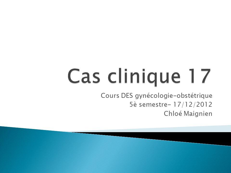 Cours DES gynécologie-obstétrique 5è semestre- 17/12/2012 Chloé Maignien