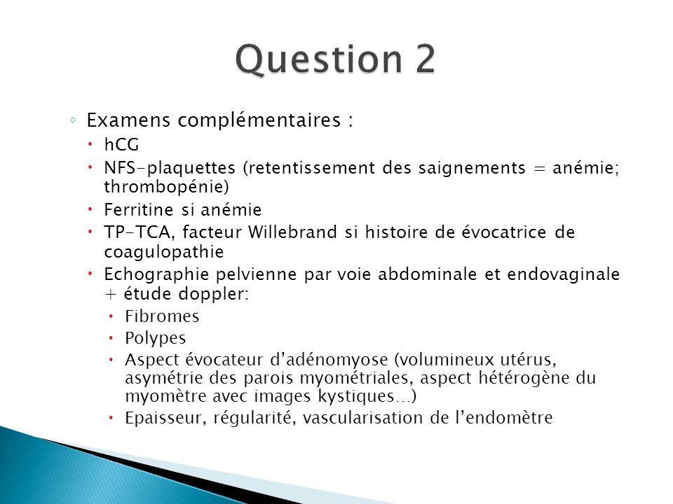 Examens complémentaires : hCG NFS-plaquettes (retentissement des saignements = anémie; thrombopénie) Ferritine si anémie TP-TCA, facteur Willebrand si