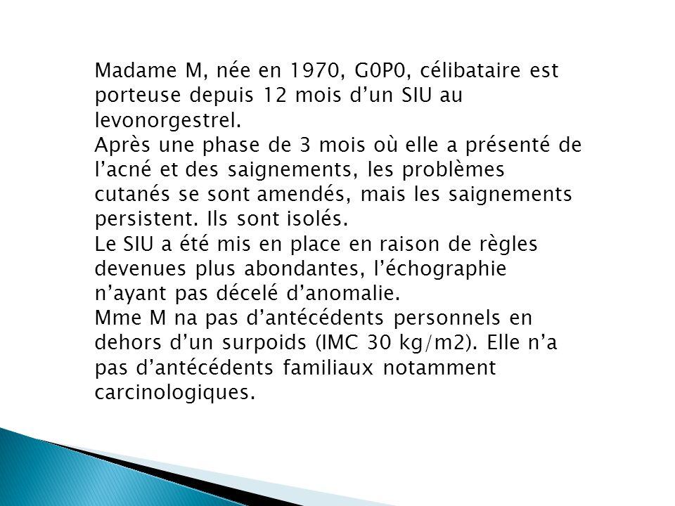 Madame M, née en 1970, G0P0, célibataire est porteuse depuis 12 mois dun SIU au levonorgestrel. Après une phase de 3 mois où elle a présenté de lacné