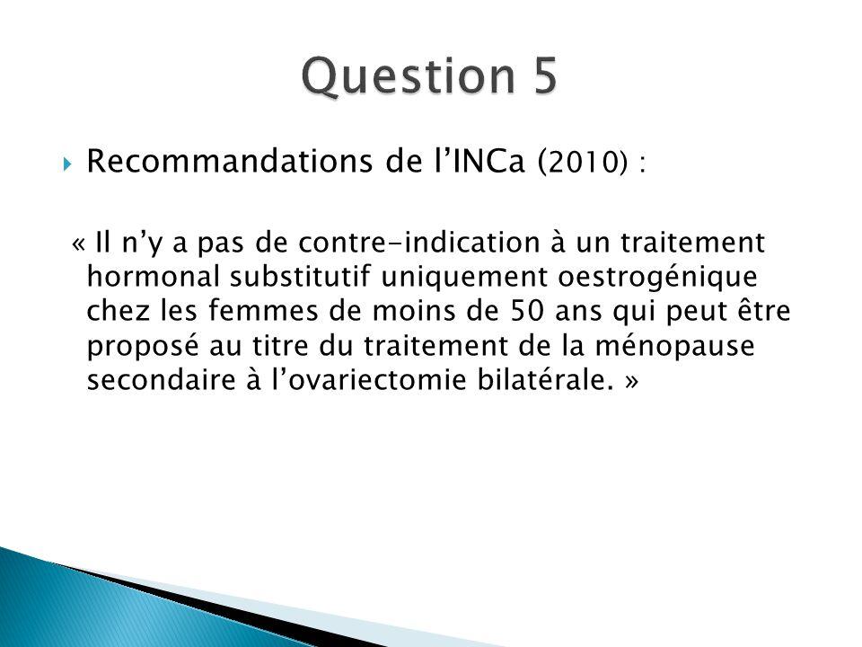 Recommandations de lINCa ( 2010) : « Il ny a pas de contre-indication à un traitement hormonal substitutif uniquement oestrogénique chez les femmes de