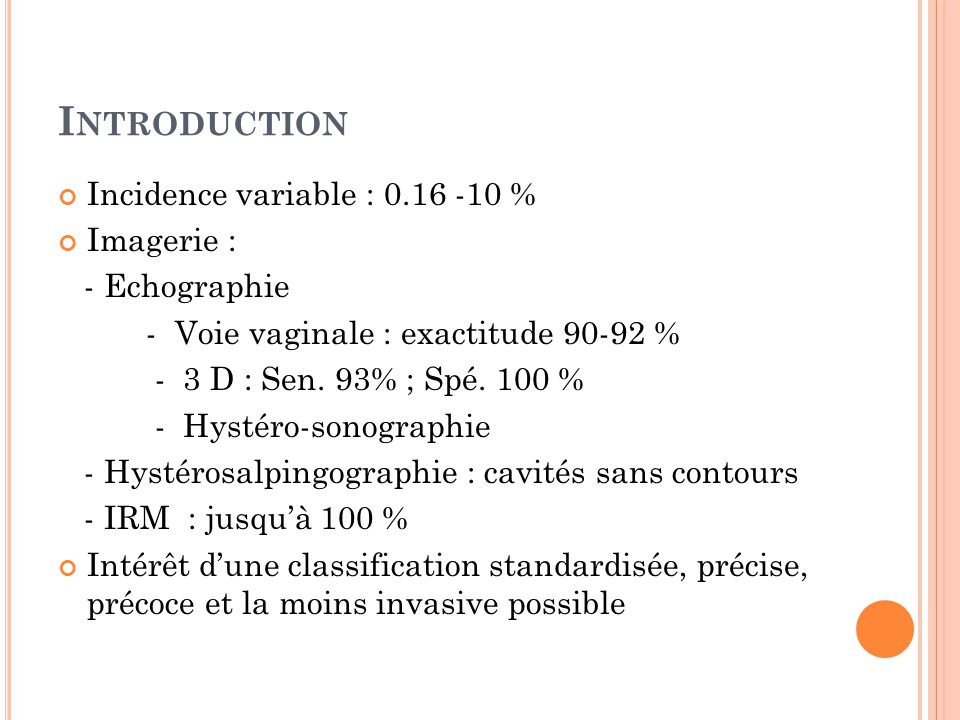 I NTRODUCTION Incidence variable : 0.16 -10 % Imagerie : - Echographie - Voie vaginale : exactitude 90-92 % - 3 D : Sen. 93% ; Spé. 100 % - Hystéro-so