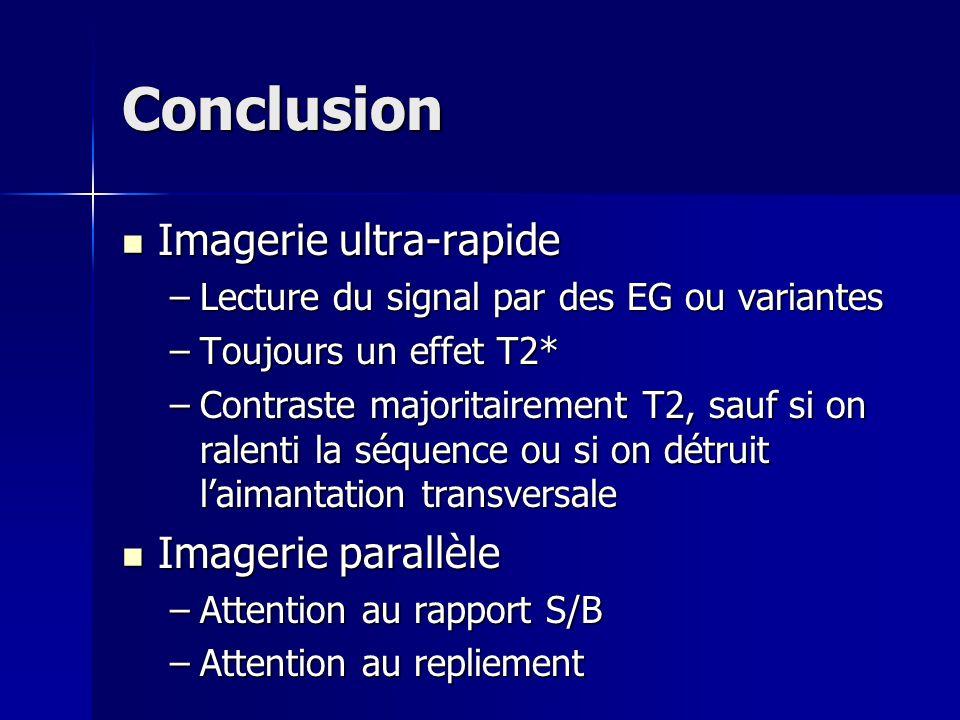 Conclusion Imagerie ultra-rapide Imagerie ultra-rapide –Lecture du signal par des EG ou variantes –Toujours un effet T2* –Contraste majoritairement T2