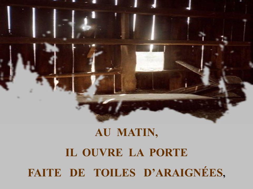 AU MATIN, IL OUVRE LA PORTE FAITE DE TOILES DARAIGNÉES,