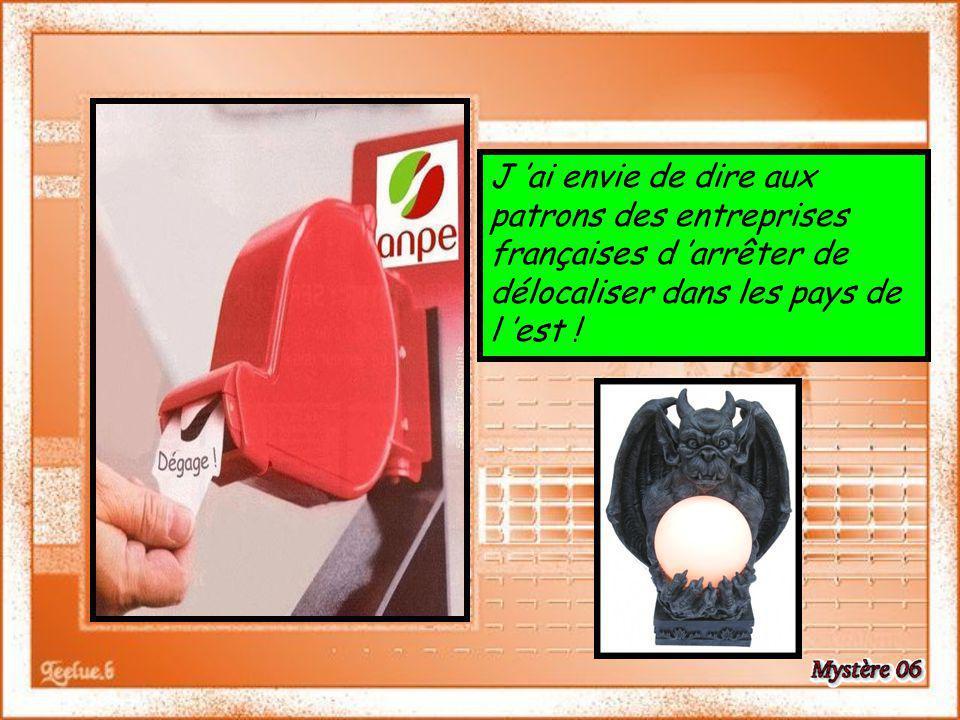 J ai envie de dire aux patrons des entreprises françaises d arrêter de délocaliser dans les pays de l est !