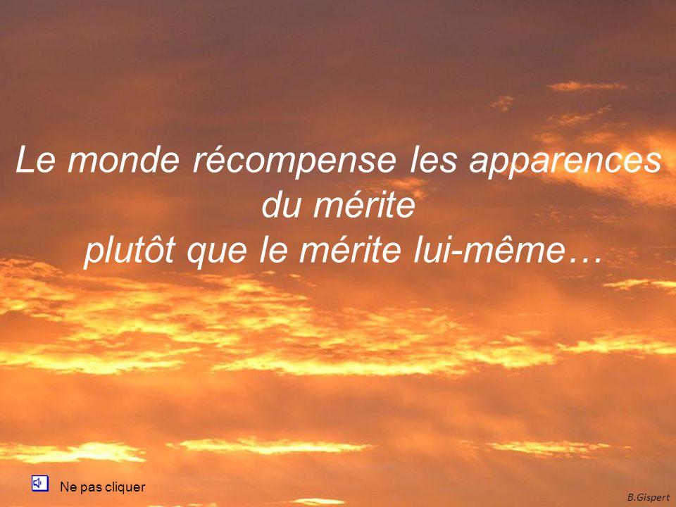 B.Gispert Ne pas cliquer Le monde récompense les apparences du mérite plutôt que le mérite lui-même…