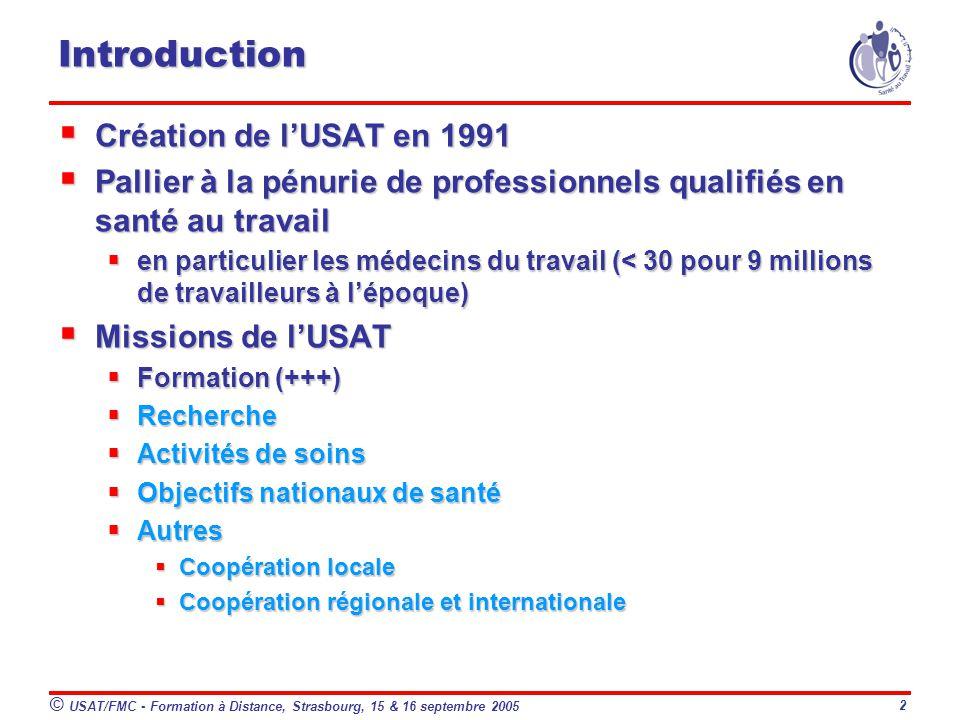 © USAT/FMC - Formation à Distance, Strasbourg, 15 & 16 septembre 2005 2 Introduction Création de lUSAT en 1991 Création de lUSAT en 1991 Pallier à la pénurie de professionnels qualifiés en santé au travail Pallier à la pénurie de professionnels qualifiés en santé au travail en particulier les médecins du travail (< 30 pour 9 millions de travailleurs à lépoque) en particulier les médecins du travail (< 30 pour 9 millions de travailleurs à lépoque) Missions de lUSAT Missions de lUSAT Formation (+++) Formation (+++) Recherche Recherche Activités de soins Activités de soins Objectifs nationaux de santé Objectifs nationaux de santé Autres Autres Coopération locale Coopération locale Coopération régionale et internationale Coopération régionale et internationale