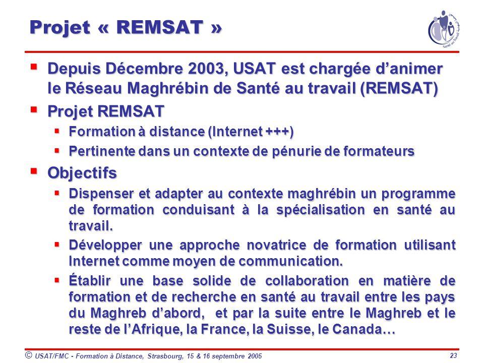 © USAT/FMC - Formation à Distance, Strasbourg, 15 & 16 septembre 2005 23 Projet « REMSAT » Depuis Décembre 2003, USAT est chargée danimer le Réseau Maghrébin de Santé au travail (REMSAT) Depuis Décembre 2003, USAT est chargée danimer le Réseau Maghrébin de Santé au travail (REMSAT) Projet REMSAT Projet REMSAT Formation à distance (Internet +++) Formation à distance (Internet +++) Pertinente dans un contexte de pénurie de formateurs Pertinente dans un contexte de pénurie de formateurs Objectifs Objectifs Dispenser et adapter au contexte maghrébin un programme de formation conduisant à la spécialisation en santé au travail.