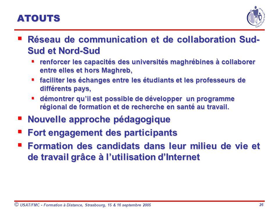 © USAT/FMC - Formation à Distance, Strasbourg, 15 & 16 septembre 2005 26 ATOUTS Réseau de communication et de collaboration Sud- Sud et Nord-Sud Réseau de communication et de collaboration Sud- Sud et Nord-Sud renforcer les capacités des universités maghrébines à collaborer entre elles et hors Maghreb, renforcer les capacités des universités maghrébines à collaborer entre elles et hors Maghreb, faciliter les échanges entre les étudiants et les professeurs de différents pays, faciliter les échanges entre les étudiants et les professeurs de différents pays, démontrer quil est possible de développer un programme régional de formation et de recherche en santé au travail.