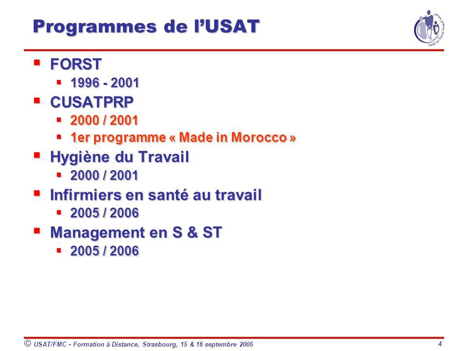 © USAT/FMC - Formation à Distance, Strasbourg, 15 & 16 septembre 2005 4 Programmes de lUSAT FORST FORST 1996 - 2001 1996 - 2001 CUSATPRP CUSATPRP 2000 / 2001 2000 / 2001 1er programme « Made in Morocco » 1er programme « Made in Morocco » Hygiène du Travail Hygiène du Travail 2000 / 2001 2000 / 2001 Infirmiers en santé au travail Infirmiers en santé au travail 2005 / 2006 2005 / 2006 Management en S & ST Management en S & ST 2005 / 2006 2005 / 2006