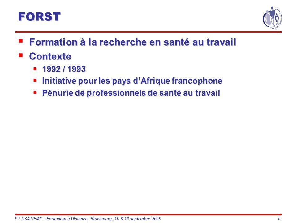 © USAT/FMC - Formation à Distance, Strasbourg, 15 & 16 septembre 2005 5 FORST Formation à la recherche en santé au travail Formation à la recherche en santé au travail Contexte Contexte 1992 / 1993 1992 / 1993 Initiative pour les pays dAfrique francophone Initiative pour les pays dAfrique francophone Pénurie de professionnels de santé au travail Pénurie de professionnels de santé au travail