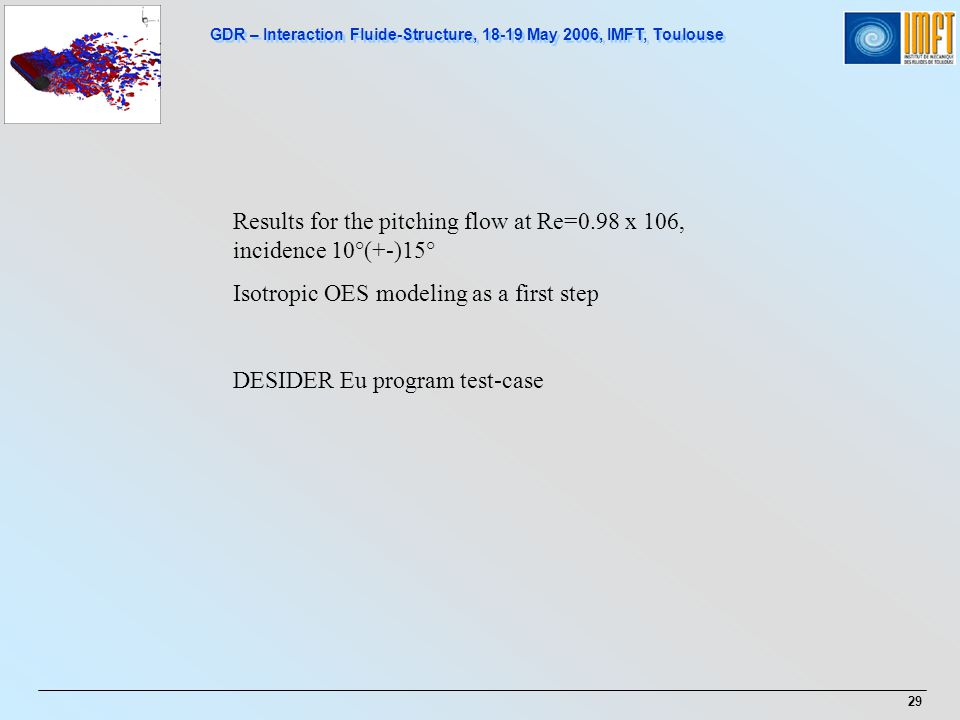 GDR – Interaction Fluide-Structure, 18-19 May 2006, IMFT, Toulouse 29 Results for the pitching flow at Re=0.98 x 106, incidence 10°(+-)15° Isotropic OES modeling as a first step DESIDER Eu program test-case