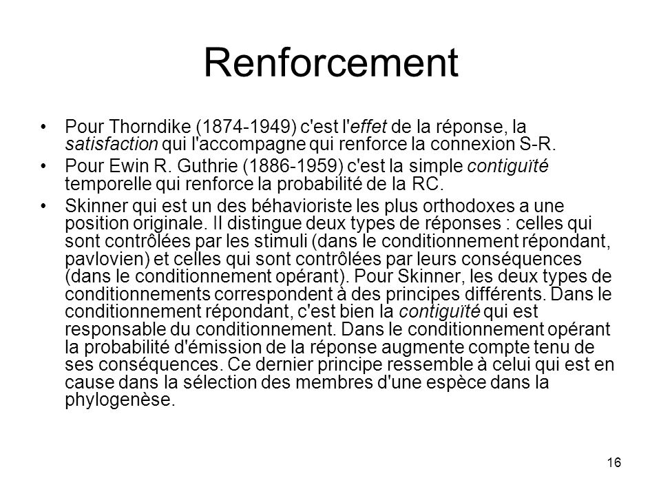 16 Renforcement Pour Thorndike (1874-1949) c'est l'effet de la réponse, la satisfaction qui l'accompagne qui renforce la connexion S-R. Pour Ewin R. G