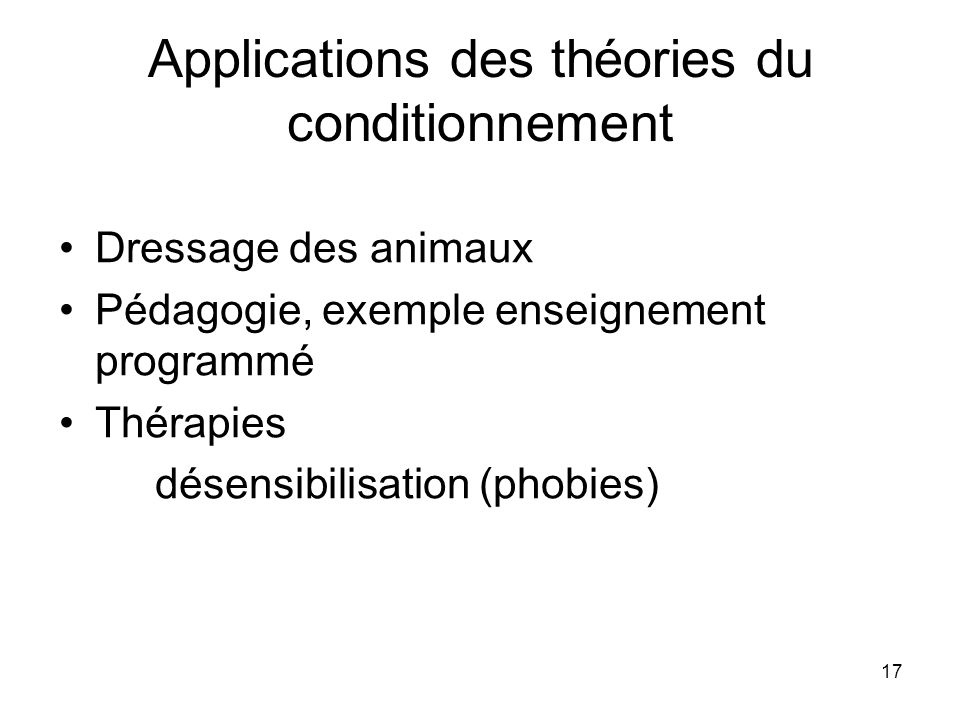17 Applications des théories du conditionnement Dressage des animaux Pédagogie, exemple enseignement programmé Thérapies désensibilisation (phobies)
