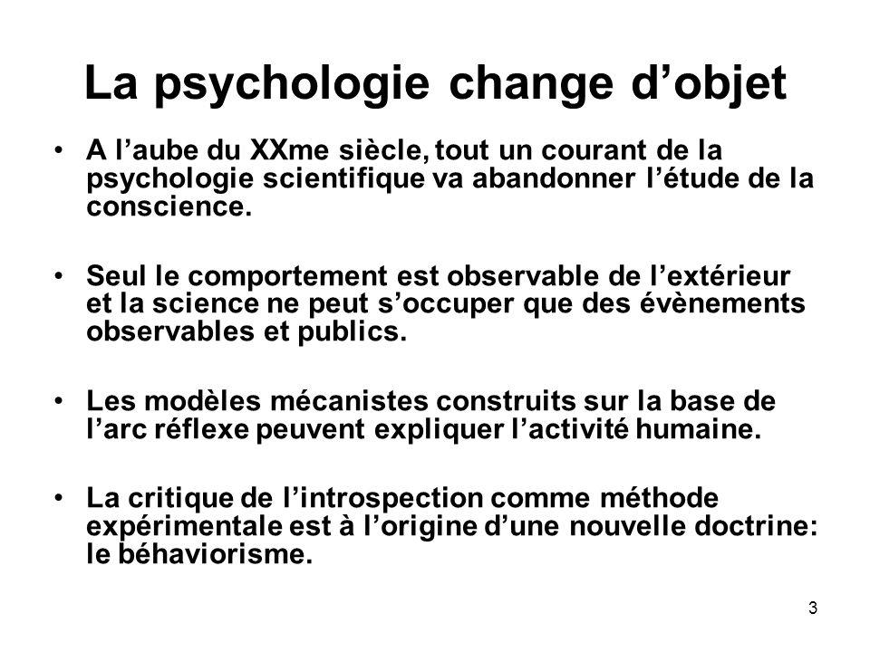 3 La psychologie change dobjet A laube du XXme siècle, tout un courant de la psychologie scientifique va abandonner létude de la conscience. Seul le c