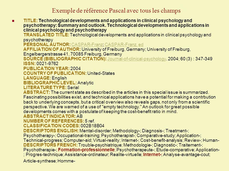 Exemple de référence Pascal avec tous les champs (suite) DESCRIPTORS SPANISH: Trastorno-psiquiatrico; Metodologia-; Diagnostico-; Tratamiento-; Psicoterapia-; Formacion-profesional; Psicoterapeuta-; Estudio-comparativo; Aplicacion-; Progreso- tecnico; Asistencia-ordenador; Realidad-virtual; Internet-; Analisis-coste-beneficio; Articulo-sintesis; Hombre- IDENTIFIERS ENGLISH: Psychiatry-; Psychopathology-; Medical-sciences IDENTIFIERS FRENCH: Psychiatrie-; Psychopathologie-; Sciences-medicales IDENTIFIERS SPANISH: Psiquiatria-; Psicopatologia-; Ciencias-medicales JOURNAL NAME: Journal-of-clinical-psychology CODEN: JCPYAO LOCATION OF PRIMARY DOCUMENT: INIST, Shelf number 2280, INIST No.
