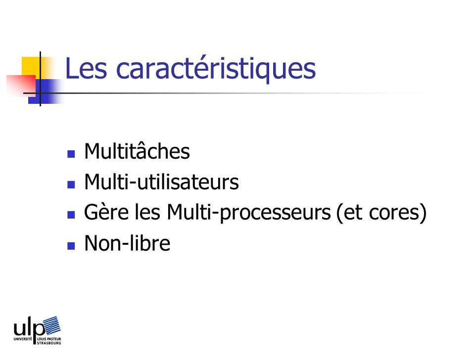 Les caractéristiques Multitâches Multi-utilisateurs Gère les Multi-processeurs (et cores) Non-libre