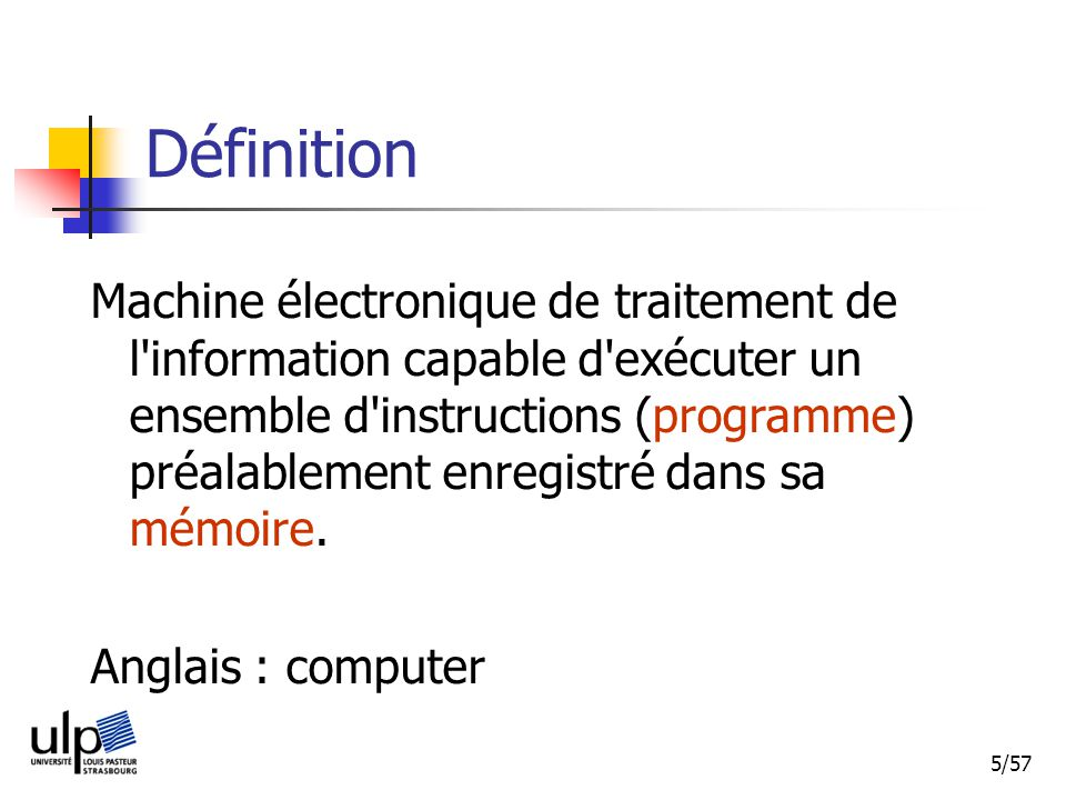 5/57 Définition Machine électronique de traitement de l information capable d exécuter un ensemble d instructions (programme) préalablement enregistré dans sa mémoire.