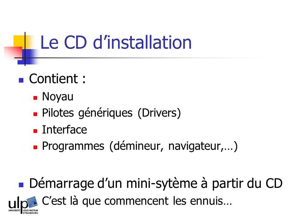 Le CD dinstallation Contient : Noyau Pilotes génériques (Drivers) Interface Programmes (démineur, navigateur,…) Démarrage dun mini-sytème à partir du CD Cest là que commencent les ennuis…