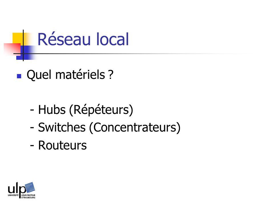Réseau local Quel matériels ? - Hubs (Répéteurs) - Switches (Concentrateurs) - Routeurs