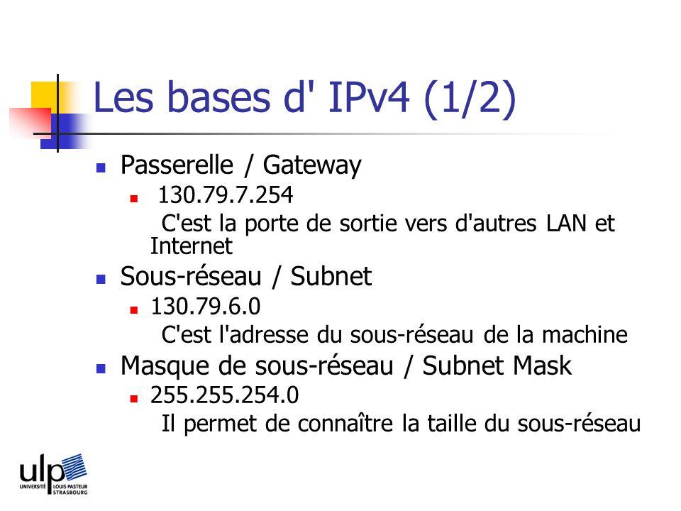 Les bases d IPv4 (1/2) Passerelle / Gateway 130.79.7.254 C est la porte de sortie vers d autres LAN et Internet Sous-réseau / Subnet 130.79.6.0 C est l adresse du sous-réseau de la machine Masque de sous-réseau / Subnet Mask 255.255.254.0 Il permet de connaître la taille du sous-réseau
