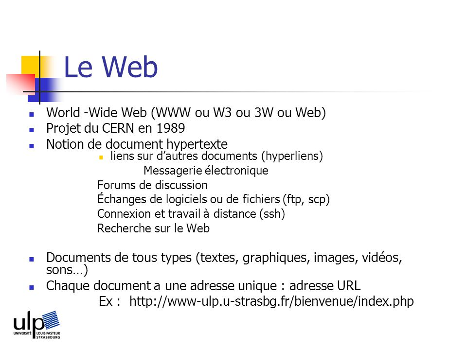 Le Web World -Wide Web (WWW ou W3 ou 3W ou Web) Projet du CERN en 1989 Notion de document hypertexte liens sur dautres documents (hyperliens) Messager