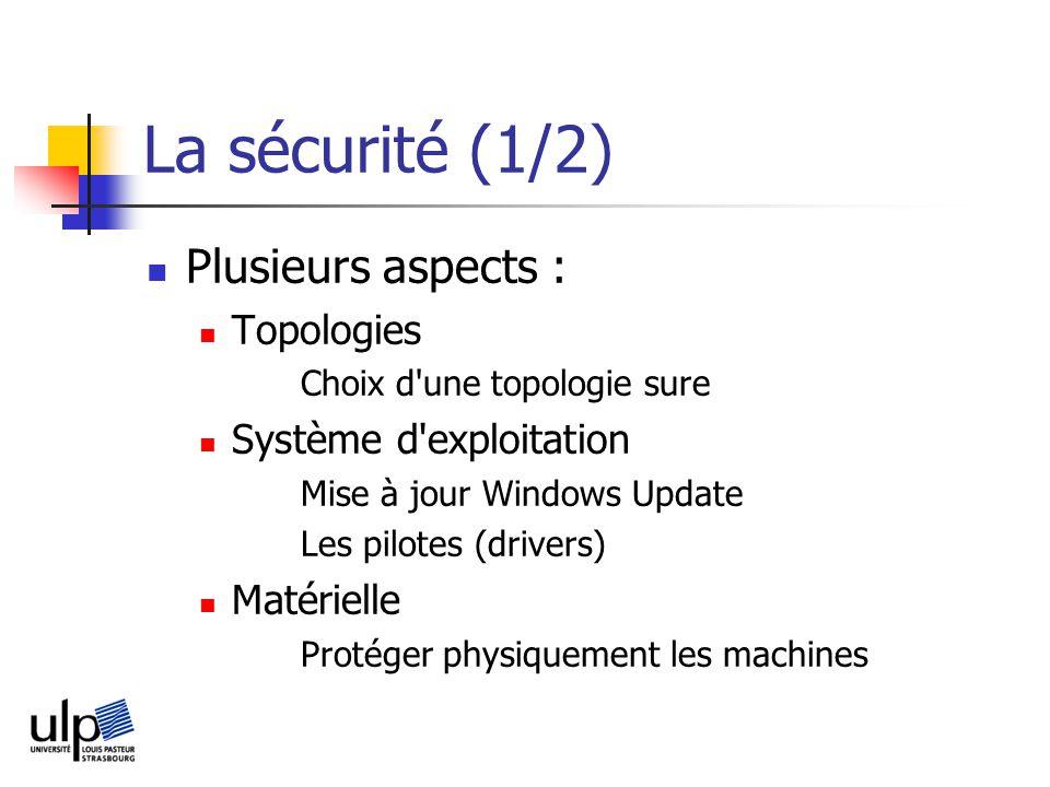 La sécurité (1/2) Plusieurs aspects : Topologies Choix d une topologie sure Système d exploitation Mise à jour Windows Update Les pilotes (drivers) Matérielle Protéger physiquement les machines