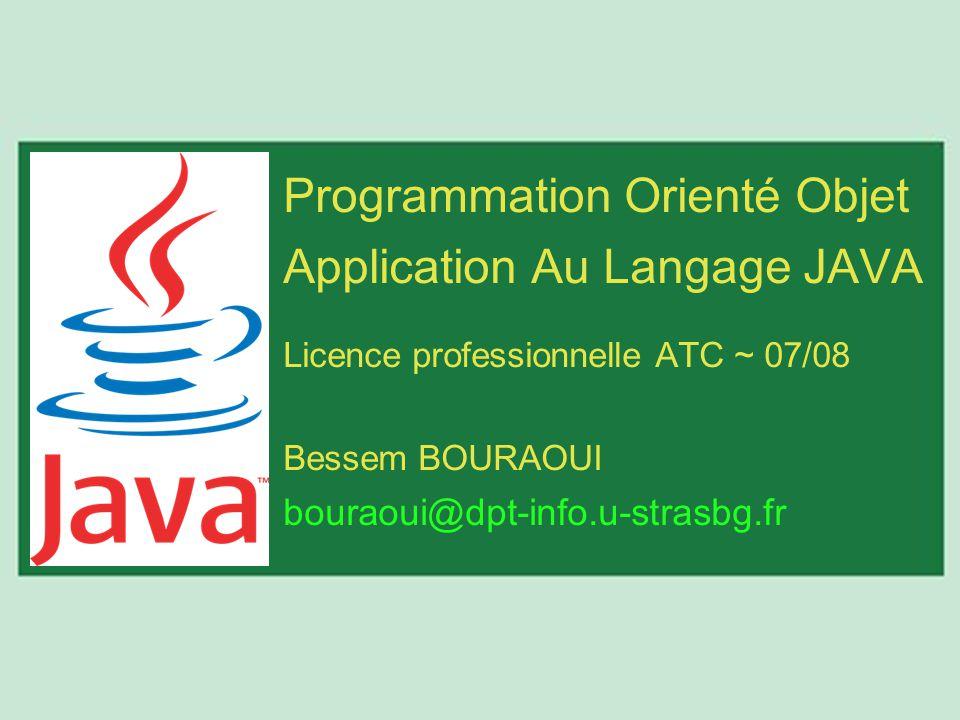 Programmation Orienté Objet Application Au Langage JAVA Licence professionnelle ATC ~ 07/08 Bessem BOURAOUI bouraoui@dpt-info.u-strasbg.fr