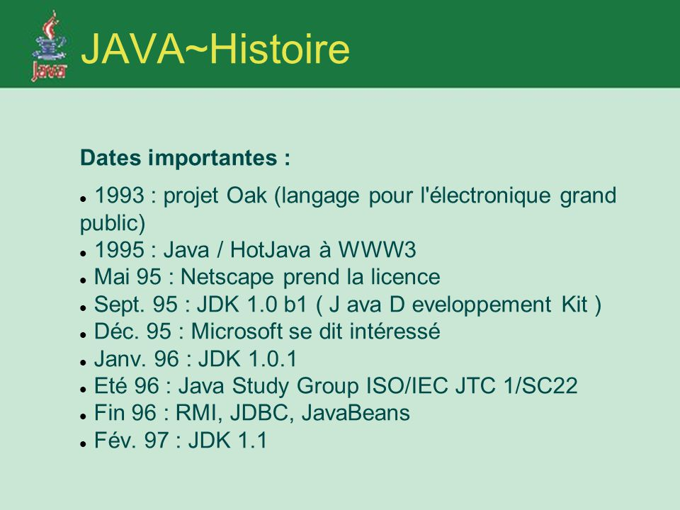 JAVA~Histoire Dates importantes : 1993 : projet Oak (langage pour l électronique grand public) 1995 : Java / HotJava à WWW3 Mai 95 : Netscape prend la licence Sept.