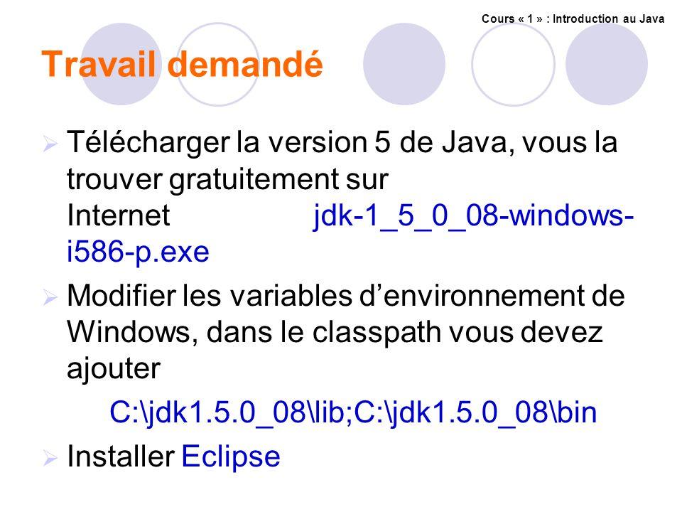 Travail demandé Télécharger la version 5 de Java, vous la trouver gratuitement sur Internetjdk-1_5_0_08-windows- i586-p.exe Modifier les variables denvironnement de Windows, dans le classpath vous devez ajouter C:\jdk1.5.0_08\lib;C:\jdk1.5.0_08\bin Installer Eclipse Cours « 1 » : Introduction au Java