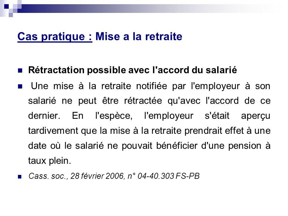 Cas pratique : Mise a la retraite Rétractation possible avec l accord du salarié Une mise à la retraite notifiée par l employeur à son salarié ne peut être rétractée qu avec l accord de ce dernier.