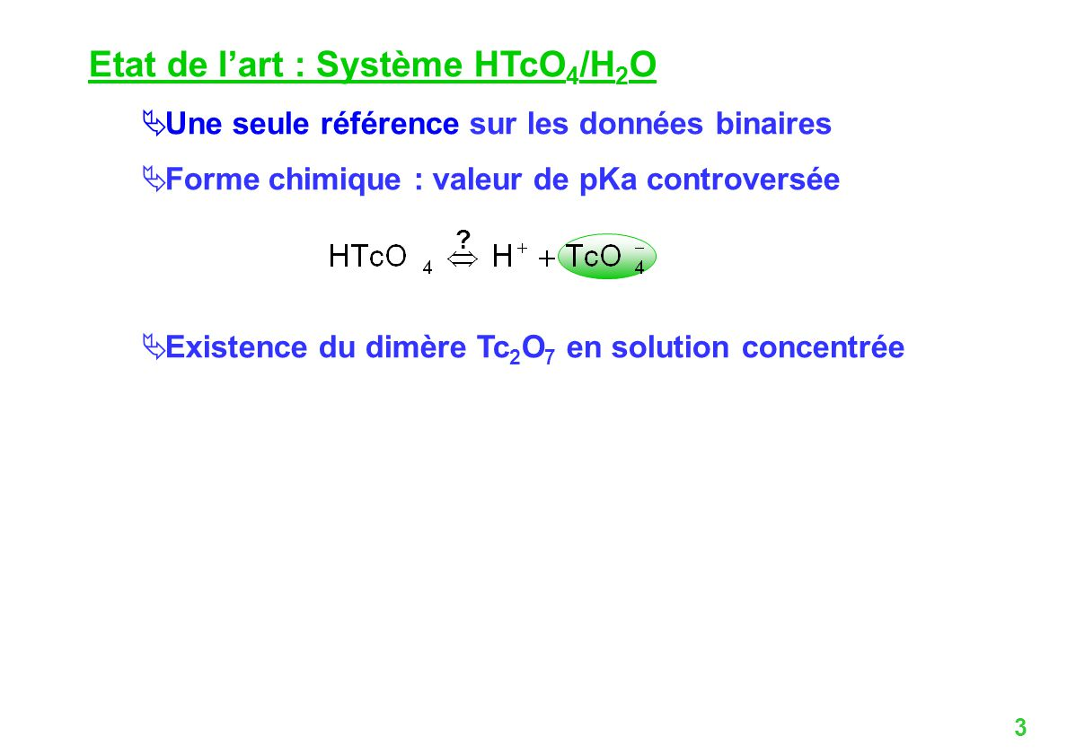 3 Etat de lart : Système HTcO 4 /H 2 O Une seule référence sur les données binaires Forme chimique : valeur de pKa controversée Existence du dimère Tc