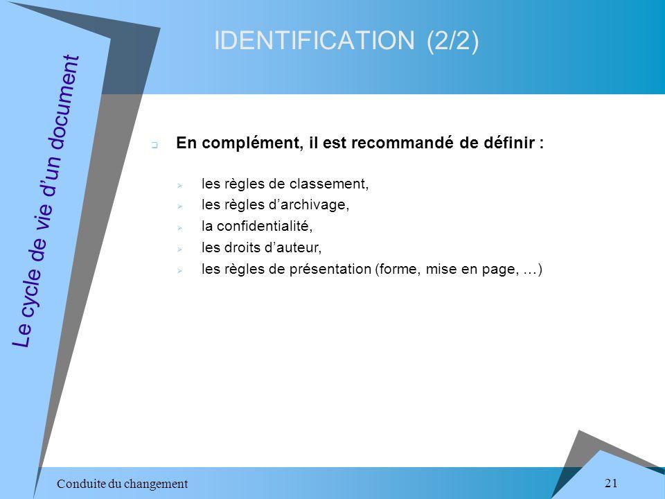 Conduite du changement 21 IDENTIFICATION (2/2) Le cycle de vie dun document En complément, il est recommandé de définir : les règles de classement, les règles darchivage, la confidentialité, les droits dauteur, les règles de présentation (forme, mise en page, …)