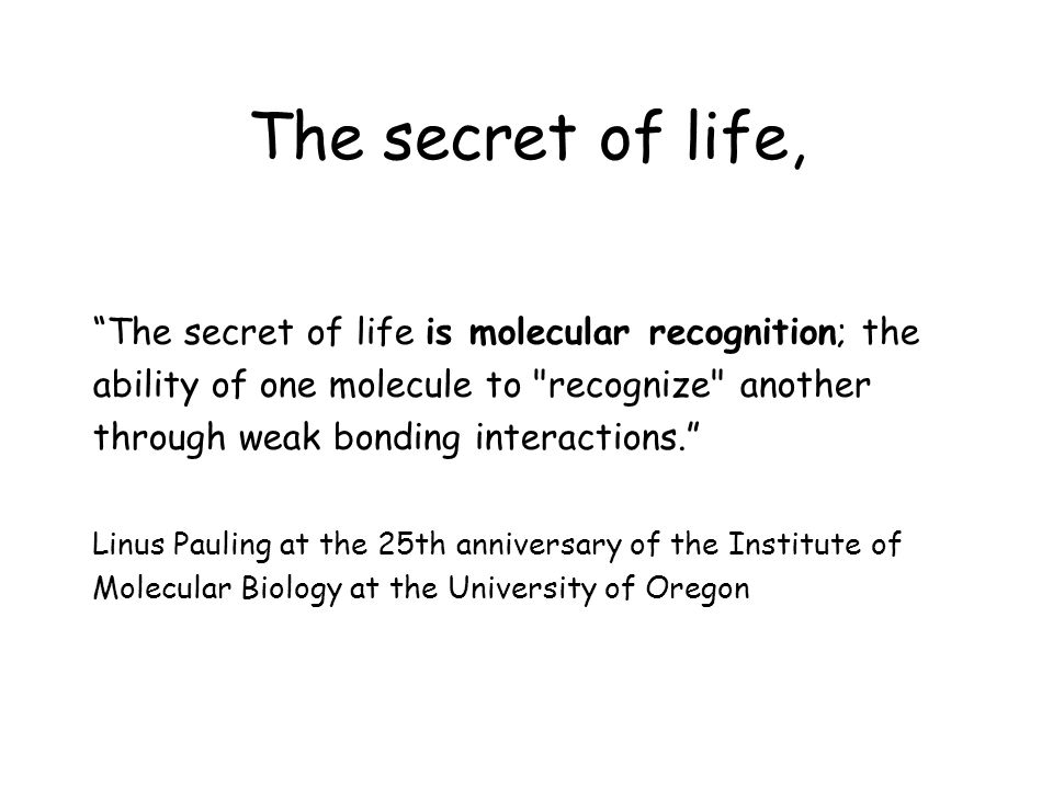 The secret of life, The secret of life is molecular recognition; the ability of one molecule to recognize another through weak bonding interactions.