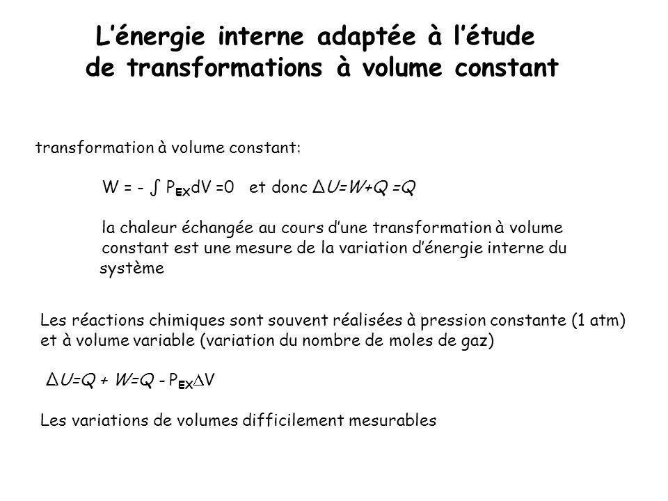 transformation à volume constant: W = - P EX dV =0 et donc ΔU=W+Q =Q la chaleur échangée au cours dune transformation à volume constant est une mesure