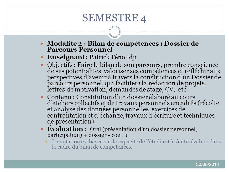 SEMESTRE 4 30/05/2014 Modalité 2 : Bilan de compétences : Dossier de Parcours Personnel Enseignant : Patrick Ténoudji Objectifs : Faire le bilan de so