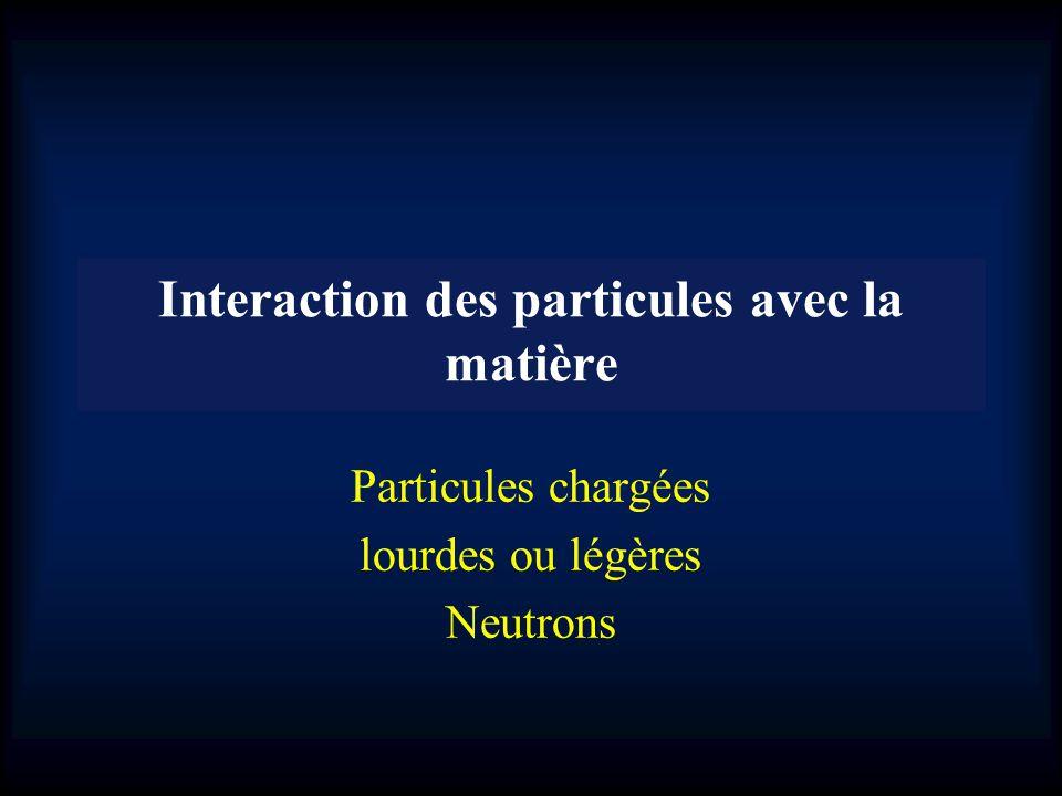 Interaction des particules avec la matière Particules chargées lourdes ou légères Neutrons