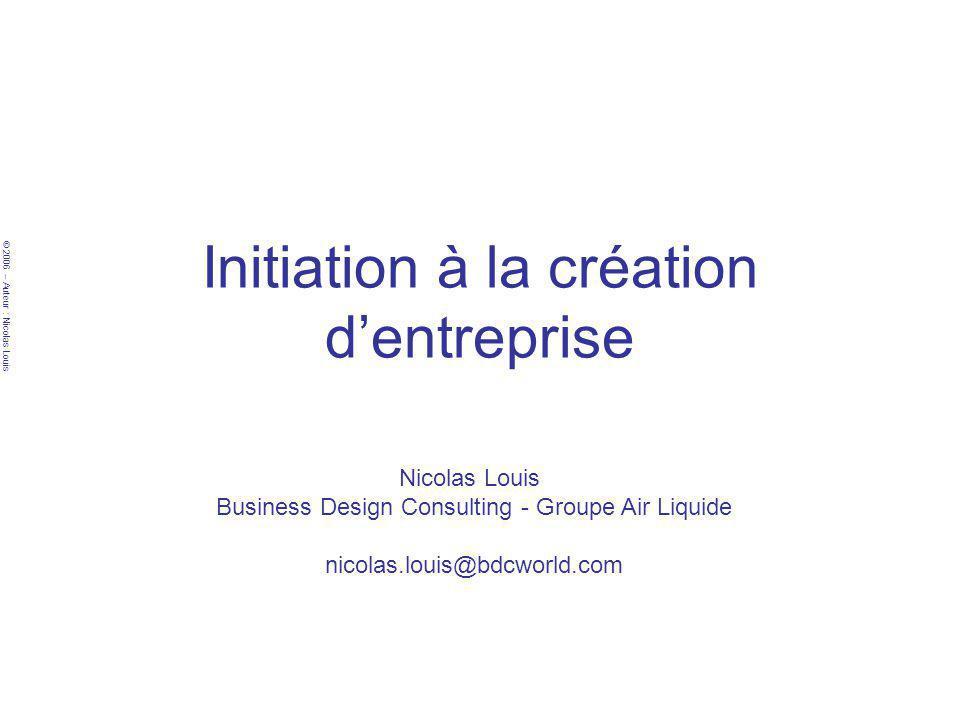 © 2006 – Auteur : Nicolas Louis Initiation à la création dentreprise Nicolas Louis Business Design Consulting - Groupe Air Liquide nicolas.louis@bdcwo