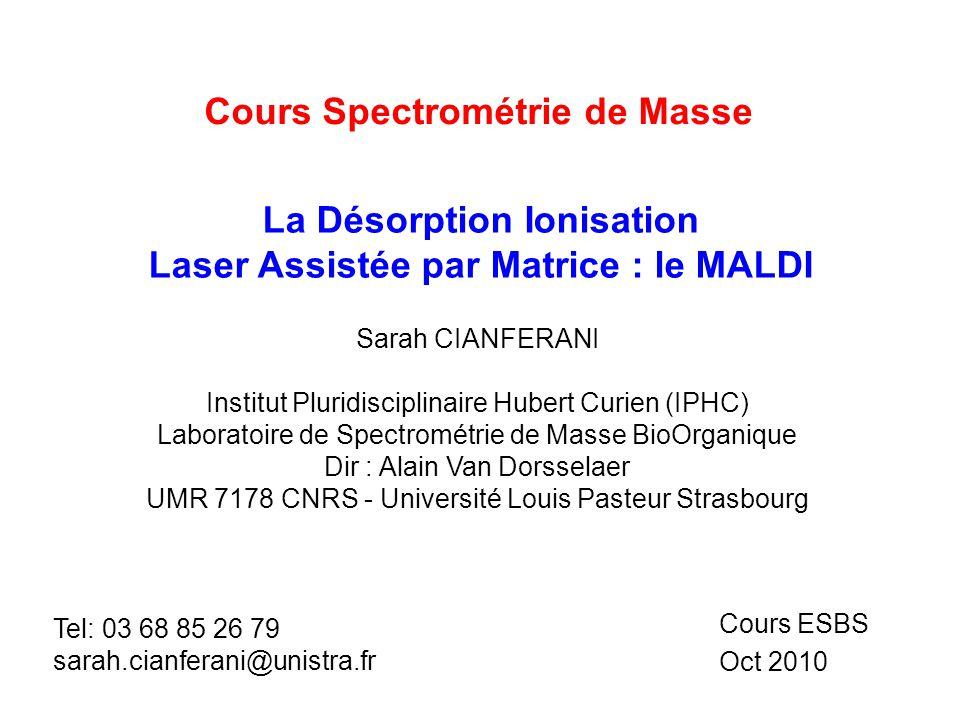 Cours Spectrométrie de Masse La Désorption Ionisation Laser Assistée par Matrice : le MALDI Cours ESBS Oct 2010 Sarah CIANFERANI Institut Pluridiscipl