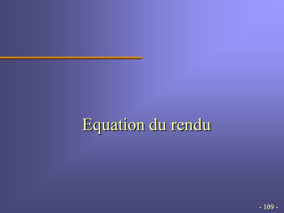 - 109 - Equation du rendu