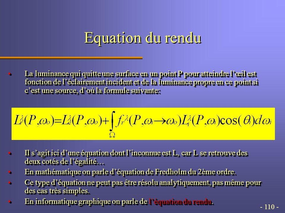 - 110 - Equation du rendu La luminance qui quitte une surface en un point P pour atteindre lœil est fonction de léclairement incident et de la luminance propre en ce point si cest une source, doù la formule suivante:La luminance qui quitte une surface en un point P pour atteindre lœil est fonction de léclairement incident et de la luminance propre en ce point si cest une source, doù la formule suivante: Il sagit ici dune équation dont linconnue est L, car L se retrouve des deux cotés de légalité…Il sagit ici dune équation dont linconnue est L, car L se retrouve des deux cotés de légalité… En mathématique on parle déquation de Fredholm du 2ème ordre.En mathématique on parle déquation de Fredholm du 2ème ordre.
