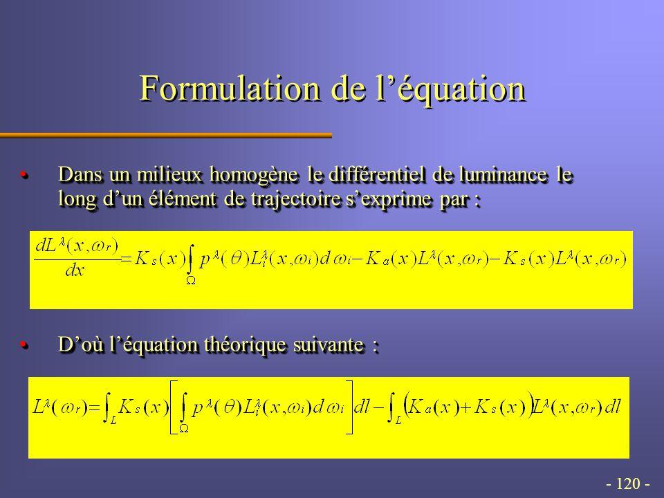 - 120 - Formulation de léquation Dans un milieux homogène le différentiel de luminance le long dun élément de trajectoire sexprime par :Dans un milieux homogène le différentiel de luminance le long dun élément de trajectoire sexprime par : Doù léquation théorique suivante :Doù léquation théorique suivante : Dans un milieux homogène le différentiel de luminance le long dun élément de trajectoire sexprime par :Dans un milieux homogène le différentiel de luminance le long dun élément de trajectoire sexprime par : Doù léquation théorique suivante :Doù léquation théorique suivante :